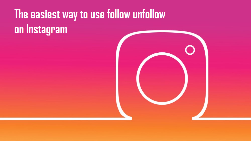 The Right Way to Use Follow Unfollow on Instagram